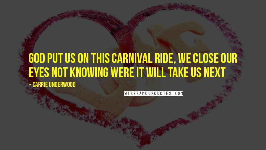 Carrie Underwood quotes: God put us on this carnival ride, We close our eyes not knowing were it will take us next