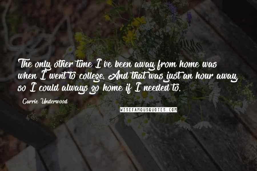 Carrie Underwood quotes: The only other time I've been away from home was when I went to college. And that was just an hour away, so I could always go home if I