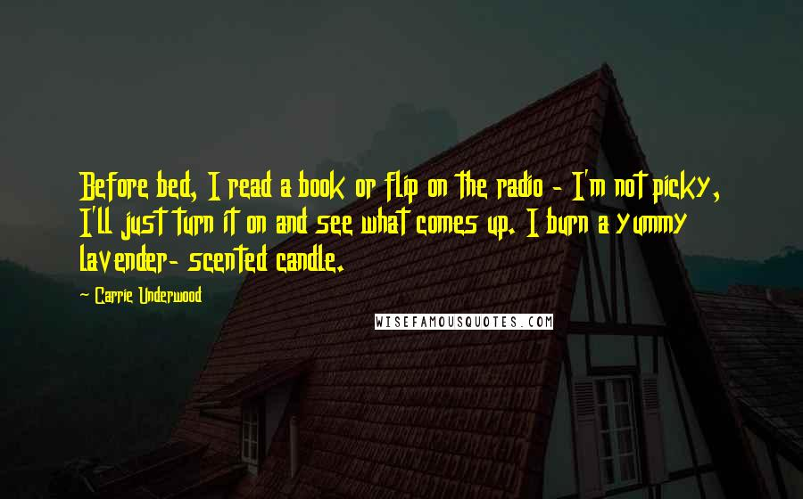 Carrie Underwood quotes: Before bed, I read a book or flip on the radio - I'm not picky, I'll just turn it on and see what comes up. I burn a yummy lavender-