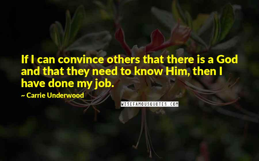 Carrie Underwood quotes: If I can convince others that there is a God and that they need to know Him, then I have done my job.