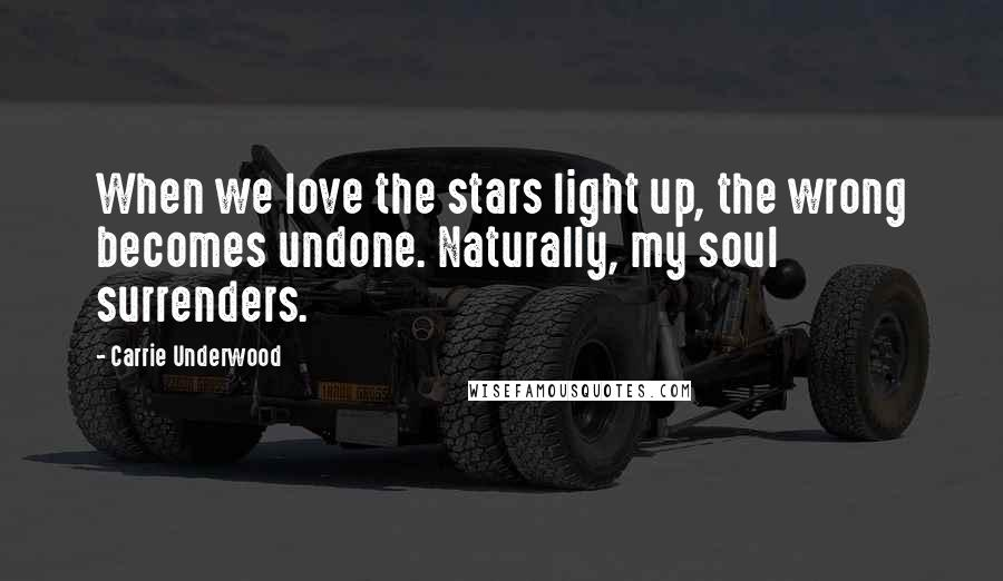 Carrie Underwood quotes: When we love the stars light up, the wrong becomes undone. Naturally, my soul surrenders.
