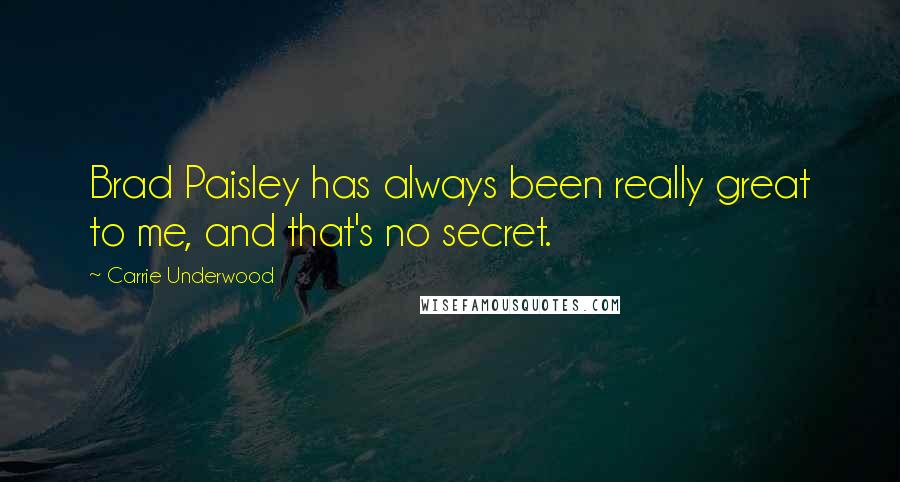 Carrie Underwood quotes: Brad Paisley has always been really great to me, and that's no secret.
