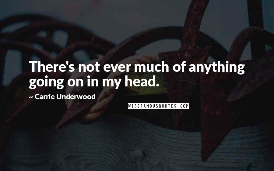 Carrie Underwood quotes: There's not ever much of anything going on in my head.