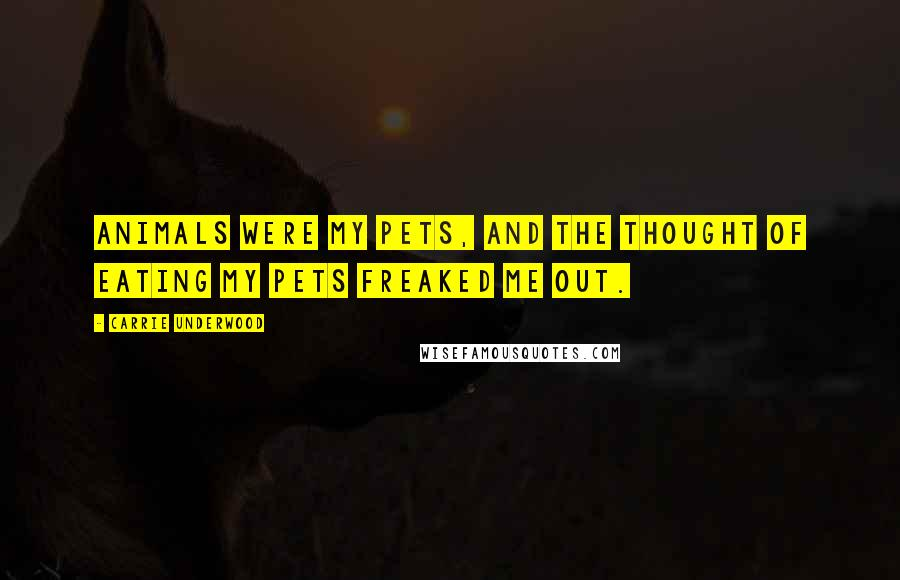 Carrie Underwood quotes: Animals were my pets, and the thought of eating my pets freaked me out.