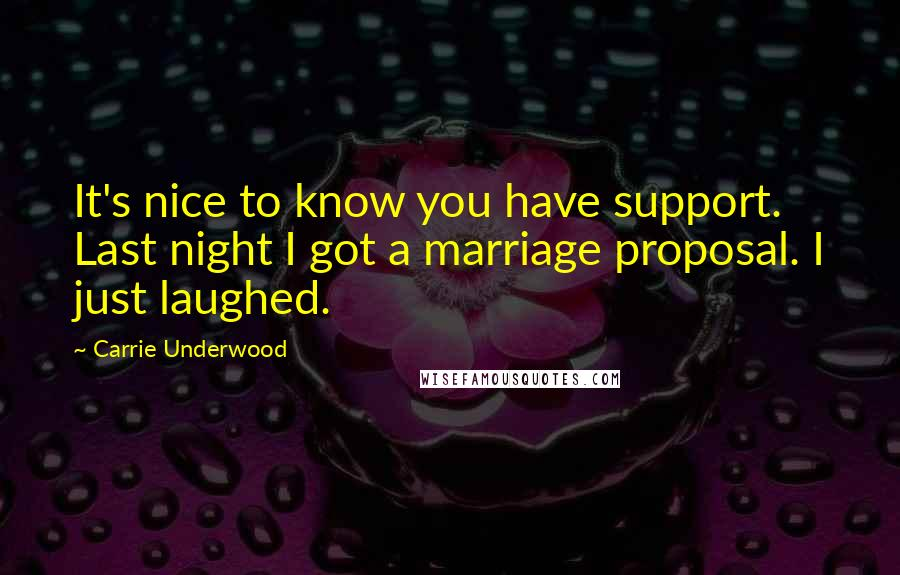 Carrie Underwood quotes: It's nice to know you have support. Last night I got a marriage proposal. I just laughed.