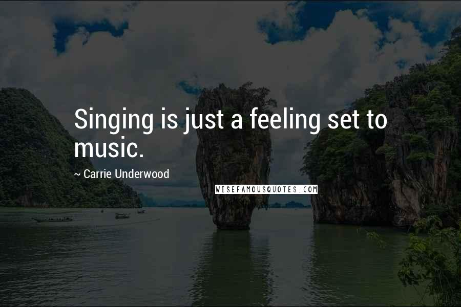 Carrie Underwood quotes: Singing is just a feeling set to music.
