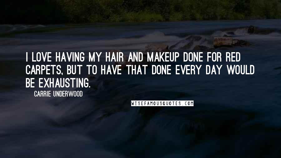 Carrie Underwood quotes: I love having my hair and makeup done for red carpets, but to have that done every day would be exhausting.