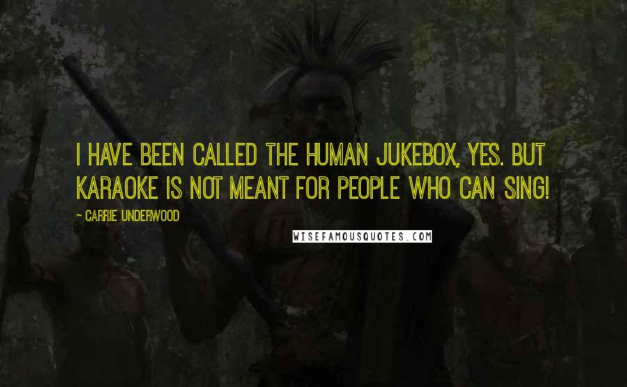 Carrie Underwood quotes: I have been called the human jukebox, yes. But karaoke is not meant for people who can sing!