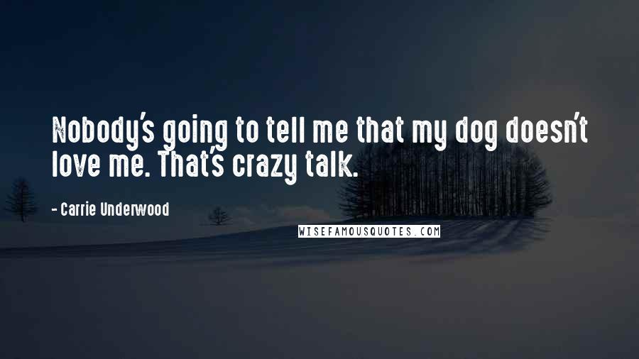 Carrie Underwood quotes: Nobody's going to tell me that my dog doesn't love me. That's crazy talk.