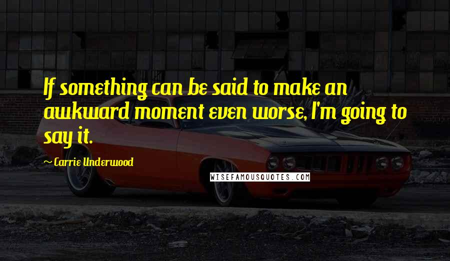Carrie Underwood quotes: If something can be said to make an awkward moment even worse, I'm going to say it.