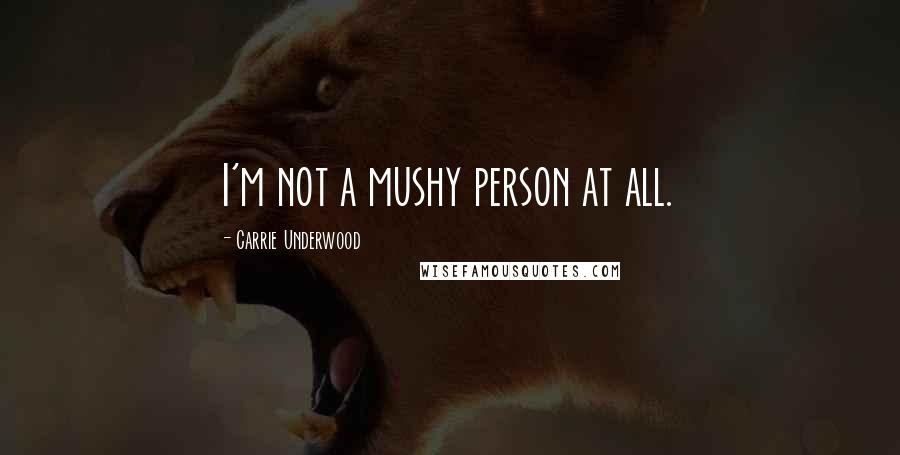 Carrie Underwood quotes: I'm not a mushy person at all.