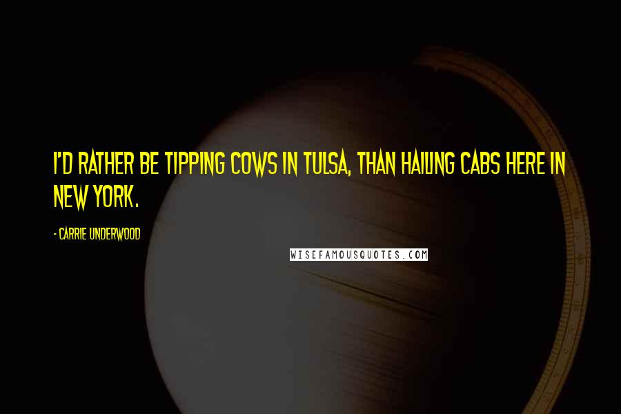 Carrie Underwood quotes: I'd rather be tipping cows in Tulsa, than hailing cabs here in New York.