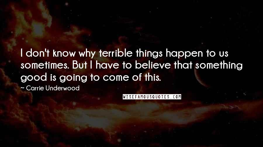 Carrie Underwood quotes: I don't know why terrible things happen to us sometimes. But I have to believe that something good is going to come of this.