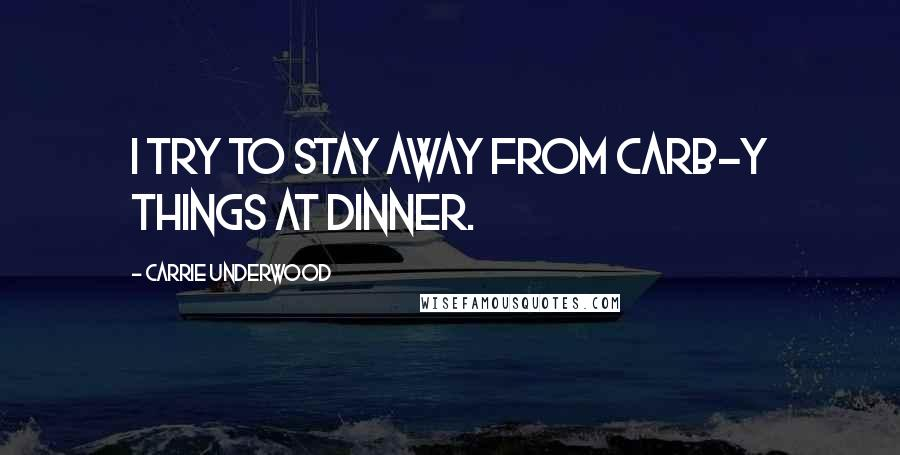 Carrie Underwood quotes: I try to stay away from carb-y things at dinner.