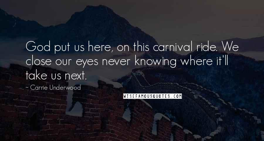 Carrie Underwood quotes: God put us here, on this carnival ride. We close our eyes never knowing where it'll take us next.