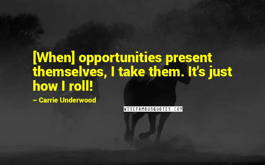 Carrie Underwood quotes: [When] opportunities present themselves, I take them. It's just how I roll!