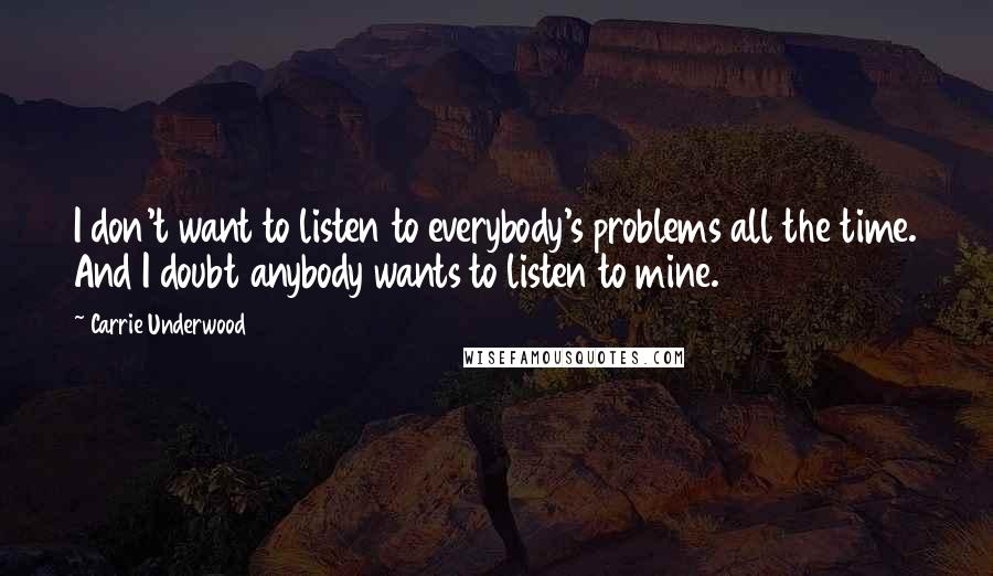 Carrie Underwood quotes: I don't want to listen to everybody's problems all the time. And I doubt anybody wants to listen to mine.
