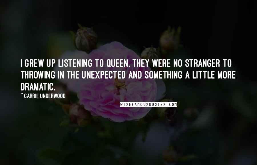 Carrie Underwood quotes: I grew up listening to Queen. They were no stranger to throwing in the unexpected and something a little more dramatic.