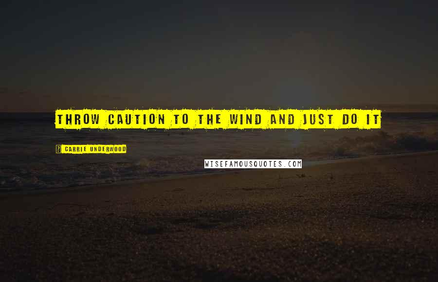 Carrie Underwood quotes: throw caution to the wind and just do it