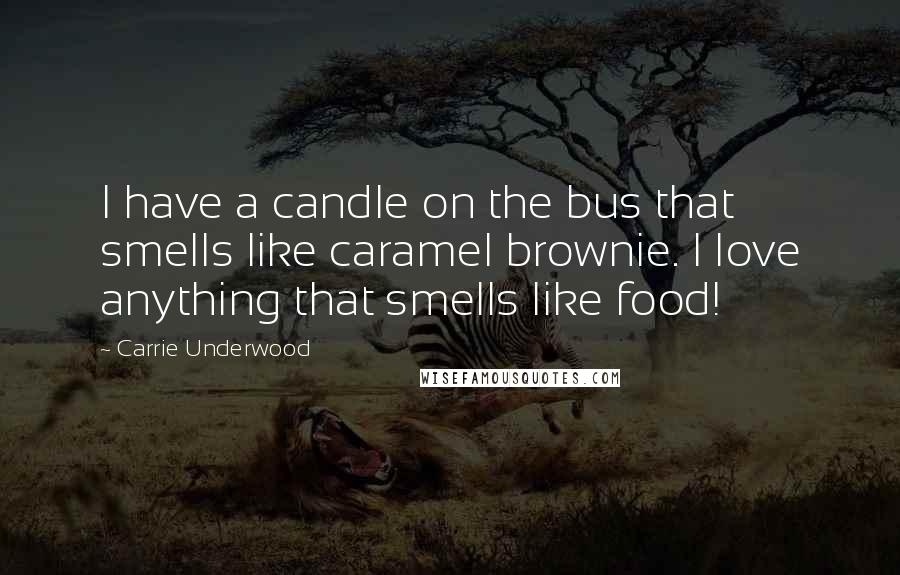 Carrie Underwood quotes: I have a candle on the bus that smells like caramel brownie. I love anything that smells like food!