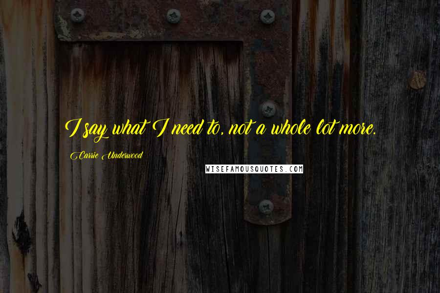 Carrie Underwood quotes: I say what I need to, not a whole lot more.