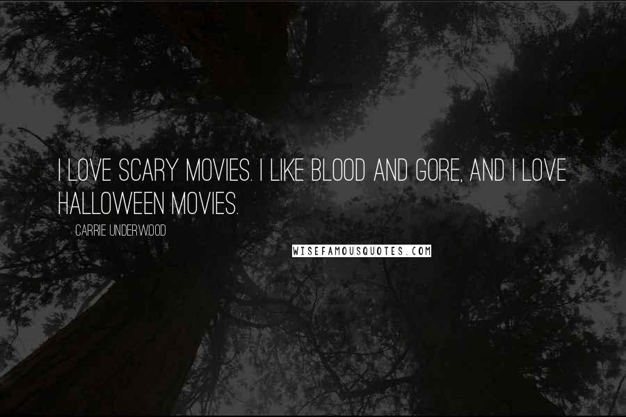 Carrie Underwood quotes: I love scary movies. I like blood and gore, and I love Halloween movies.