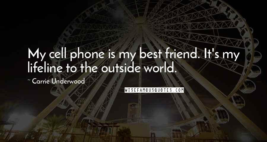 Carrie Underwood quotes: My cell phone is my best friend. It's my lifeline to the outside world.