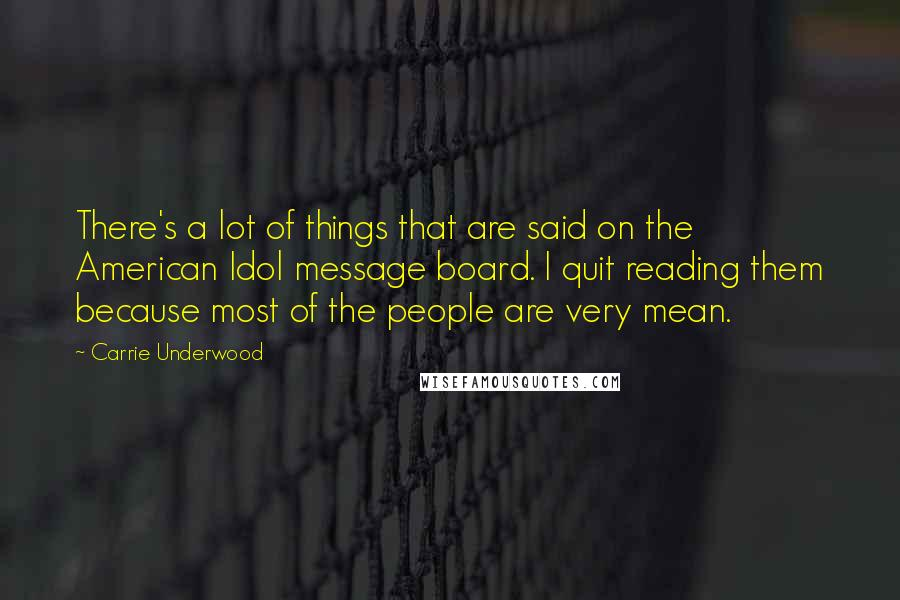 Carrie Underwood quotes: There's a lot of things that are said on the American Idol message board. I quit reading them because most of the people are very mean.