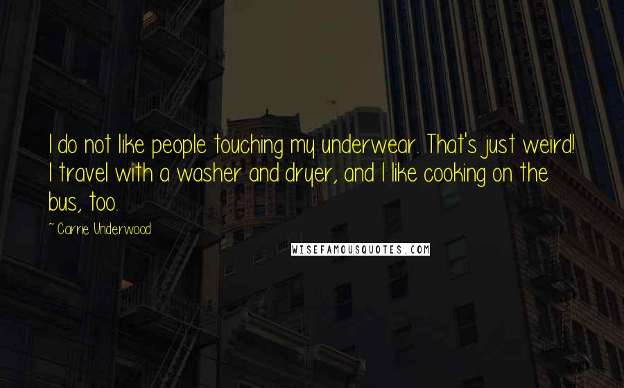 Carrie Underwood quotes: I do not like people touching my underwear. That's just weird! I travel with a washer and dryer, and I like cooking on the bus, too.
