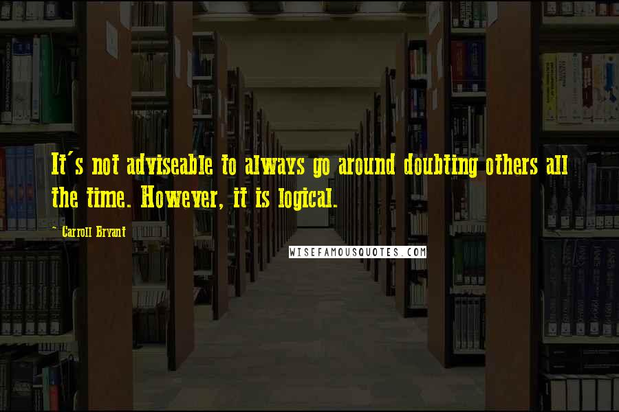 Carroll Bryant quotes: It's not adviseable to always go around doubting others all the time. However, it is logical.