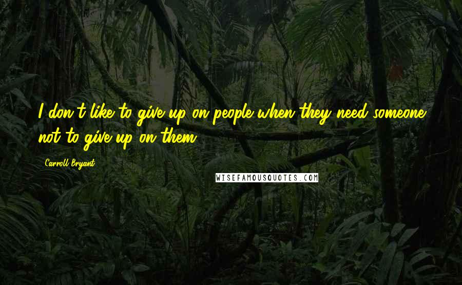 Carroll Bryant quotes: I don't like to give up on people when they need someone not to give up on them.
