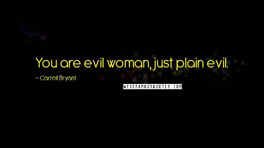 Carroll Bryant quotes: You are evil woman, just plain evil.