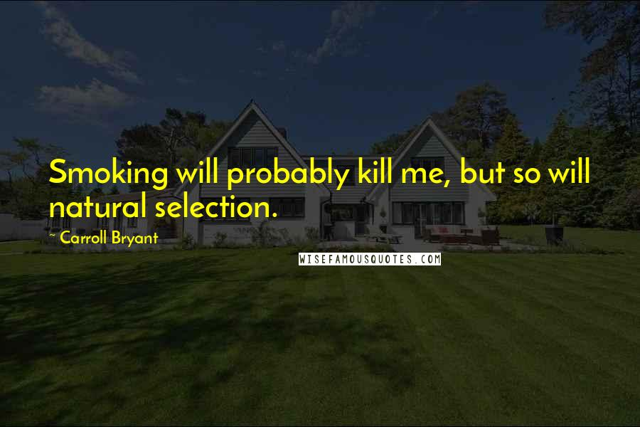 Carroll Bryant quotes: Smoking will probably kill me, but so will natural selection.