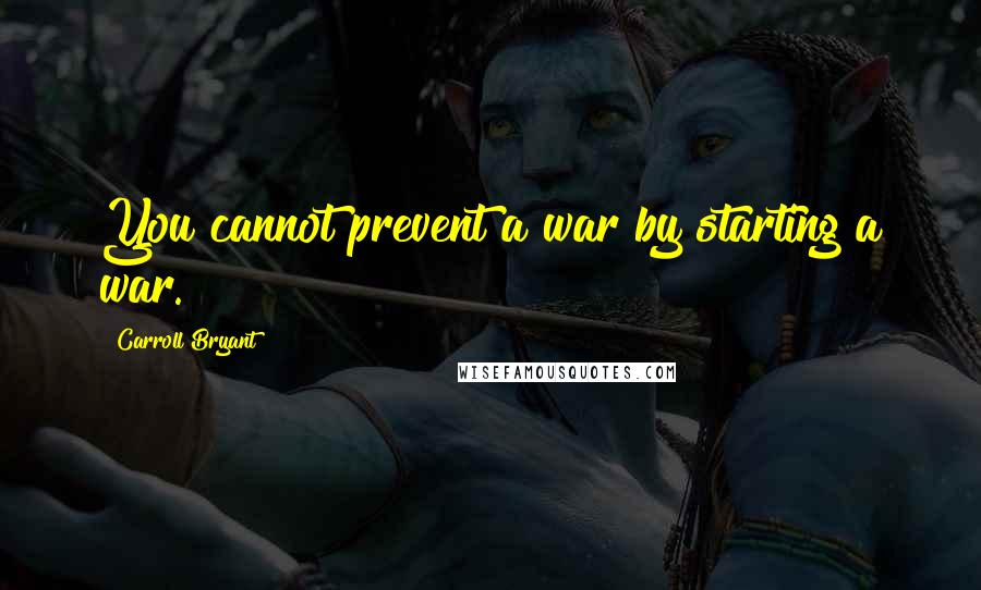 Carroll Bryant quotes: You cannot prevent a war by starting a war.