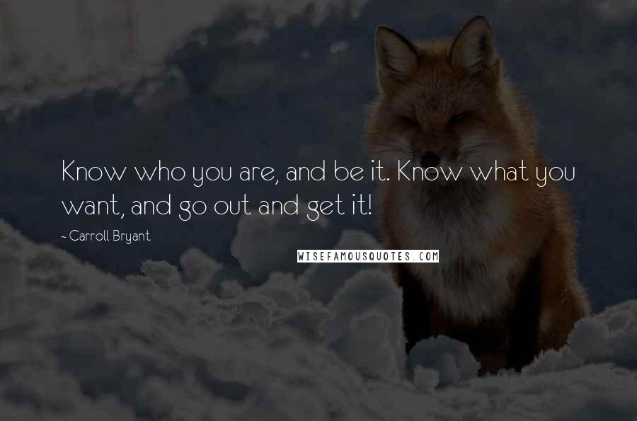 Carroll Bryant quotes: Know who you are, and be it. Know what you want, and go out and get it!