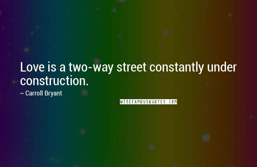 Carroll Bryant quotes: Love is a two-way street constantly under construction.