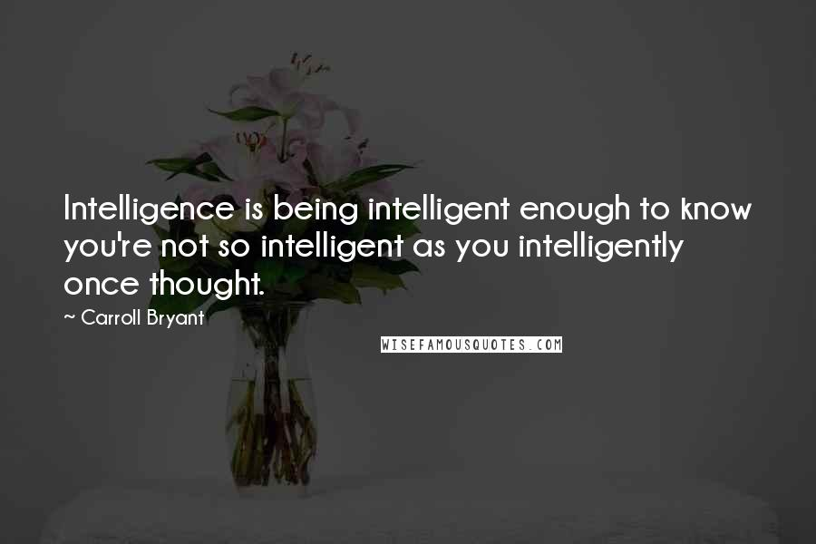 Carroll Bryant quotes: Intelligence is being intelligent enough to know you're not so intelligent as you intelligently once thought.