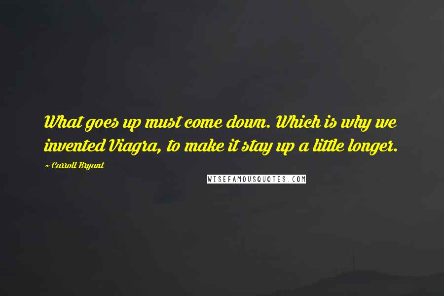 Carroll Bryant quotes: What goes up must come down. Which is why we invented Viagra, to make it stay up a little longer.