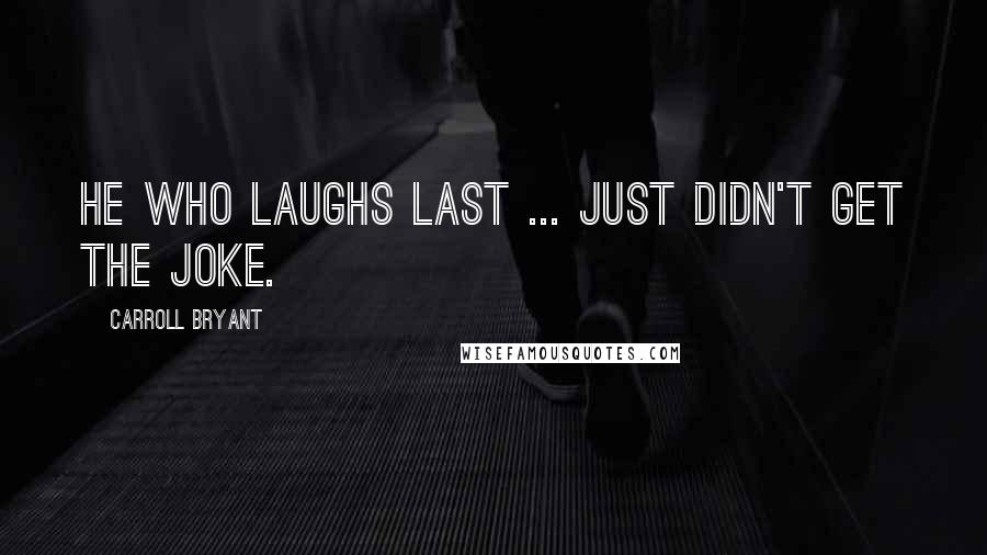Carroll Bryant quotes: He who laughs last ... just didn't get the joke.