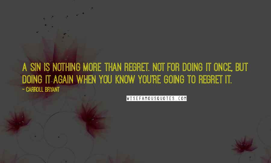 Carroll Bryant quotes: A sin is nothing more than regret. Not for doing it once, but doing it again when you know you're going to regret it.