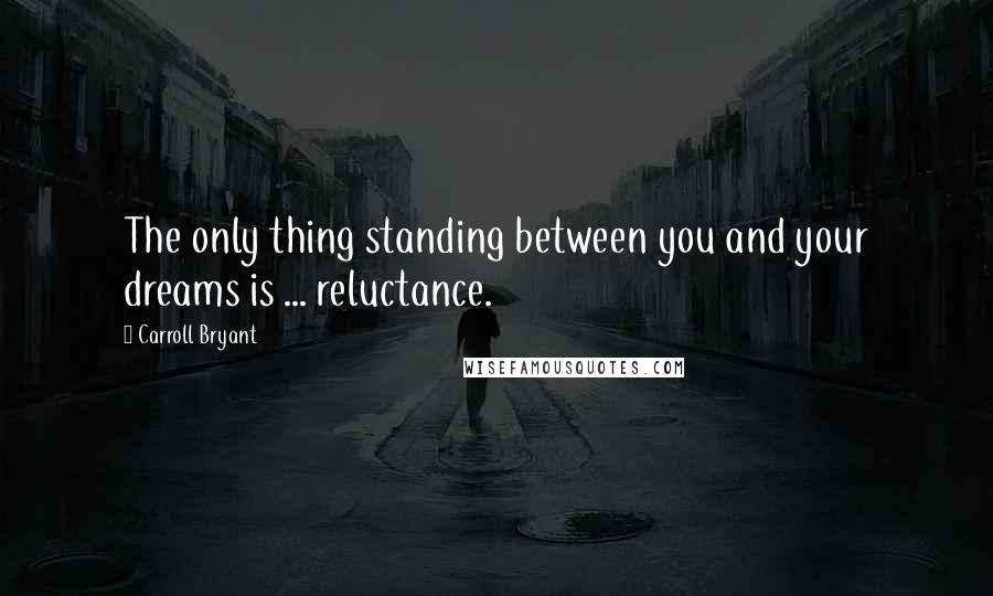 Carroll Bryant quotes: The only thing standing between you and your dreams is ... reluctance.