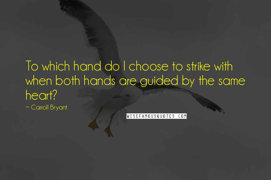 Carroll Bryant quotes: To which hand do I choose to strike with when both hands are guided by the same heart?