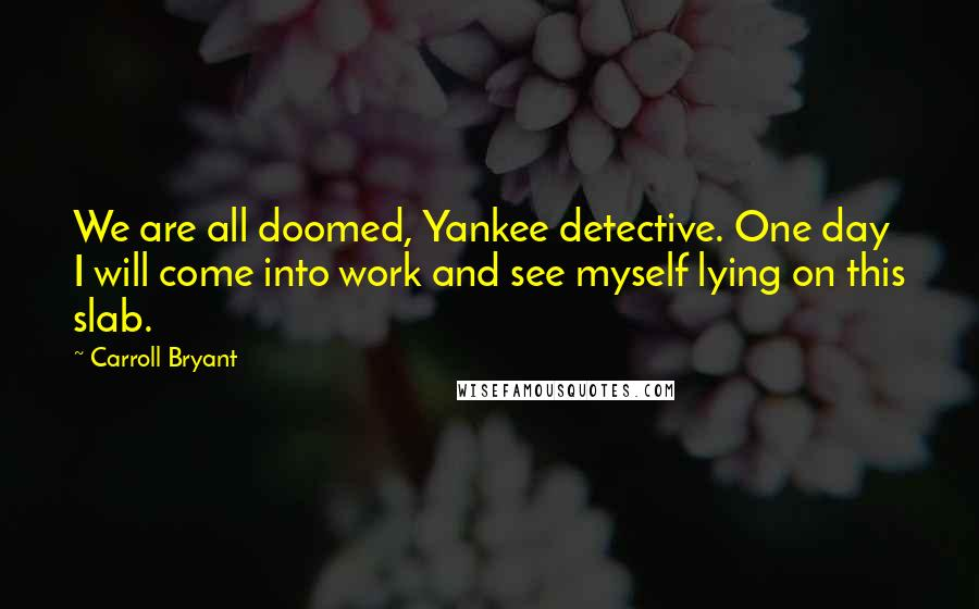 Carroll Bryant quotes: We are all doomed, Yankee detective. One day I will come into work and see myself lying on this slab.