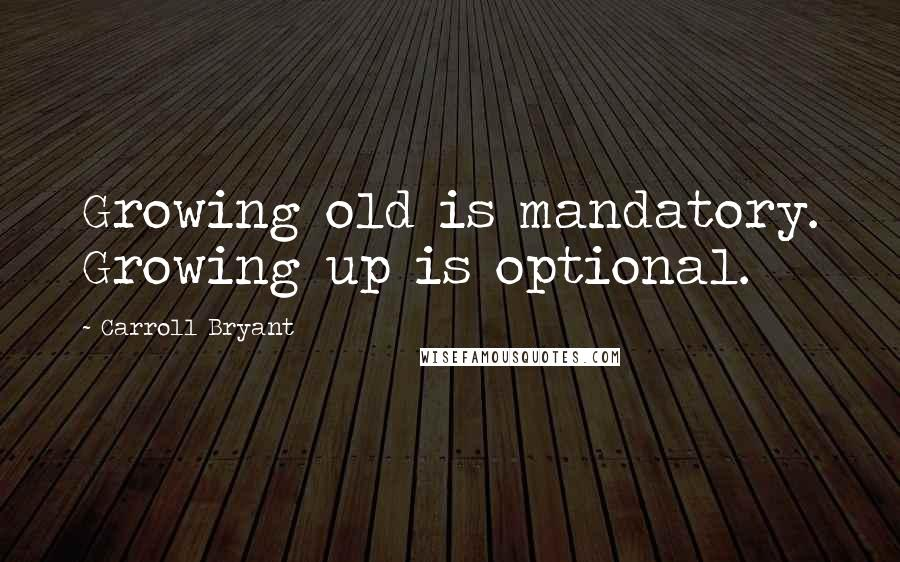 Carroll Bryant quotes: Growing old is mandatory. Growing up is optional.