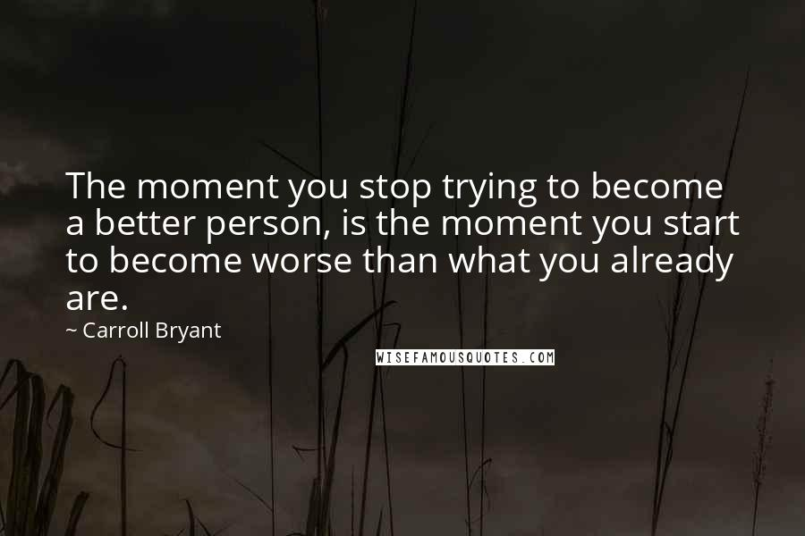 Carroll Bryant quotes: The moment you stop trying to become a better person, is the moment you start to become worse than what you already are.