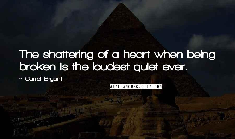 Carroll Bryant quotes: The shattering of a heart when being broken is the loudest quiet ever.