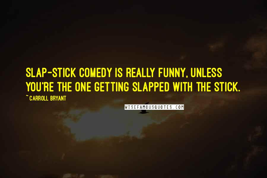 Carroll Bryant quotes: Slap-stick comedy is really funny, unless you're the one getting slapped with the stick.