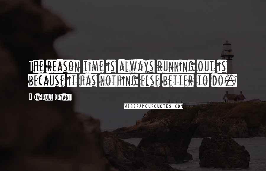 Carroll Bryant quotes: The reason time is always running out is because it has nothing else better to do.