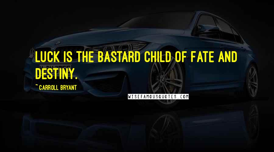Carroll Bryant quotes: Luck is the bastard child of Fate and Destiny.