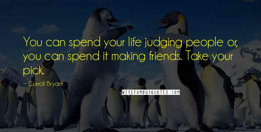 Carroll Bryant quotes: You can spend your life judging people or, you can spend it making friends. Take your pick.